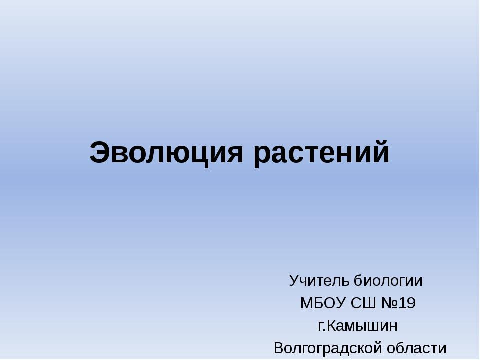 Эволюция растений Учитель биологии МБОУ СШ №19 г.Камышин Волгоградской области