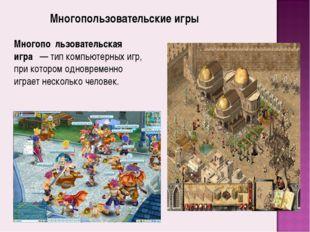 Многопо́льзовательская игра́— тип компьютерных игр, при котором одновременно