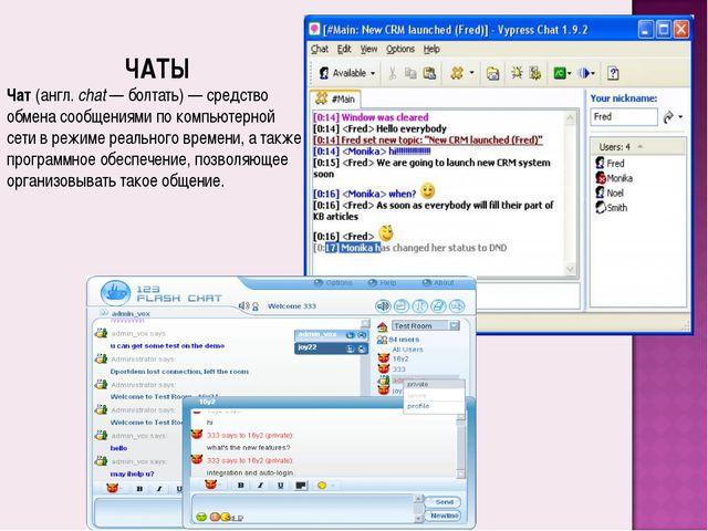 ЧАТЫ Чат (англ.chat— болтать)— средство обмена сообщениями по компьютерно...
