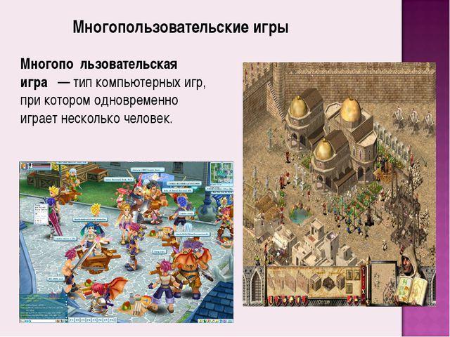 Многопо́льзовательская игра́— тип компьютерных игр, при котором одновременно...
