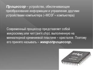 Процессор – устройство, обеспечивающее преобразование информации и управление