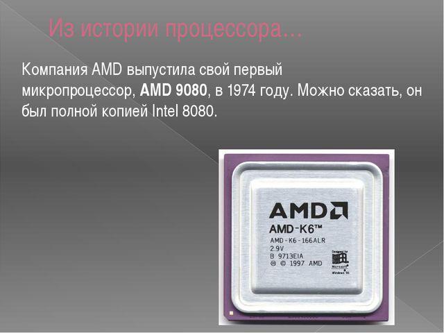 Компания AMD выпустила свой первый микропроцессор,AMD 9080, в 1974 году. Мож...