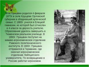 М.М.Пришвин родился 4 февраля 1873г.в селе Хрущёве Орловской губернии в обедн