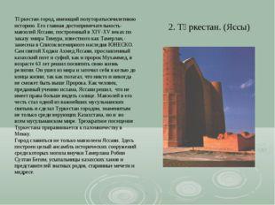2. Түркестан. (Яссы) Түркестан-город, имеющий полуторатысячилетнюю историю. Е