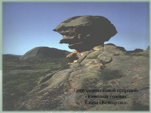 Сотворенная самой природой- «Каменная голова» . Скала «Кемпіртас».