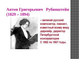 Антон Григорьевич Рубинштейн (1829 – 1894) – великий русский композитор, пиан