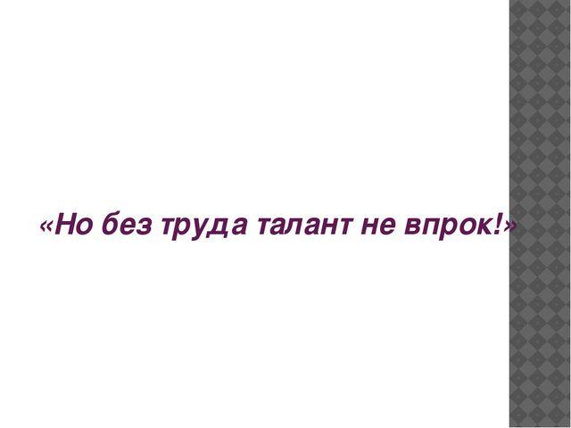 «Но без труда талант не впрок!»