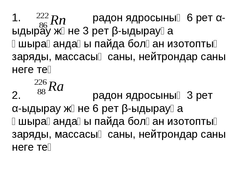 1. радон ядросының 6 рет α-ыдырау және 3 рет β-ыдырауға ұшырағандағы пайда бо...