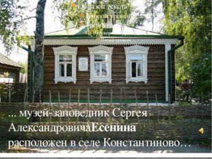 ... музей-заповедник Сергея АлександровичаЕсенина расположен в селе Констант