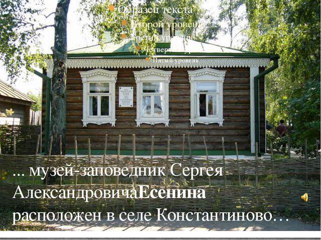 ... музей-заповедник Сергея АлександровичаЕсенина расположен в селе Констант...