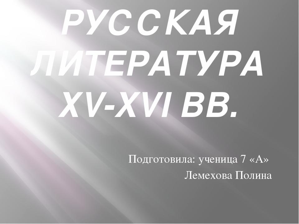 РУССКАЯ ЛИТЕРАТУРА ХV-XVI ВВ. Подготовила: ученица 7 «А» Лемехова Полина
