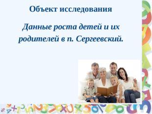 Объект исследования Данные роста детей и их родителей в п. Сергеевский.