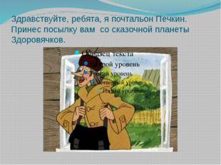 Здравствуйте, ребята, я почтальон Печкин. Принес посылку вам со сказочной пла