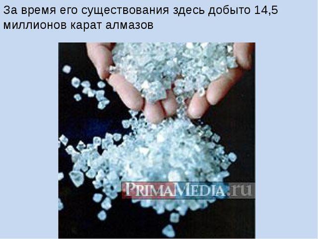 За время его существования здесь добыто 14,5 миллионов карат алмазов