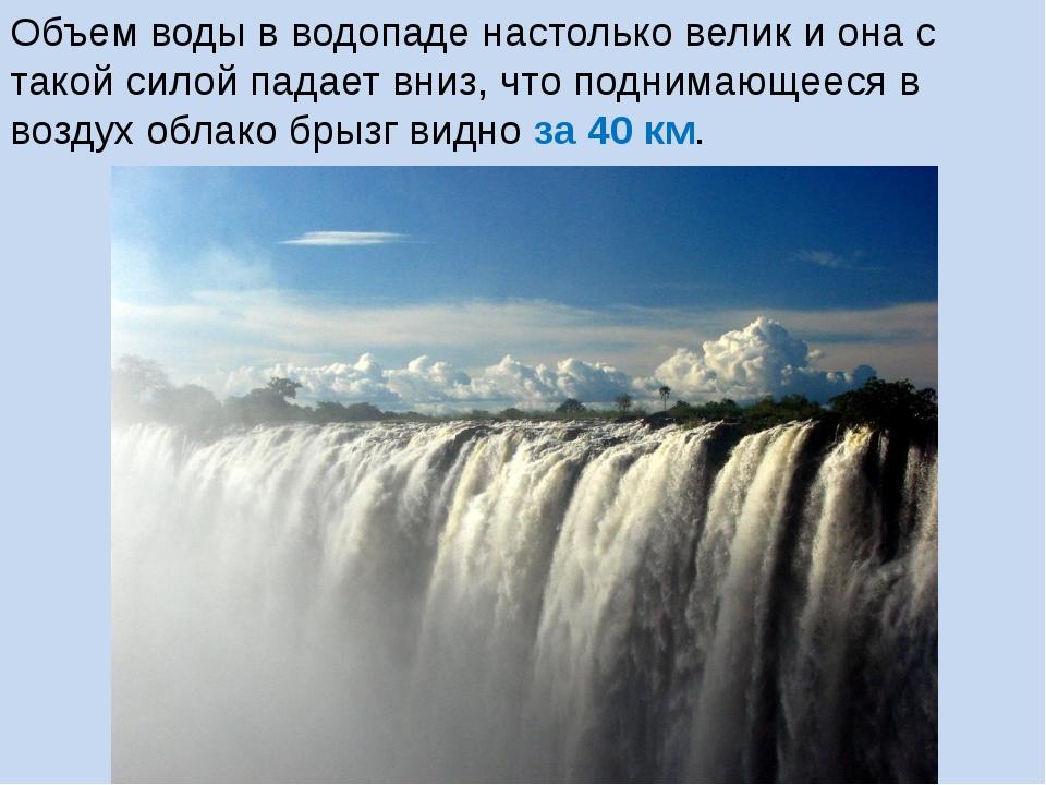 Объем воды в водопаде настолько велик и она с такой силой падает вниз, что по...