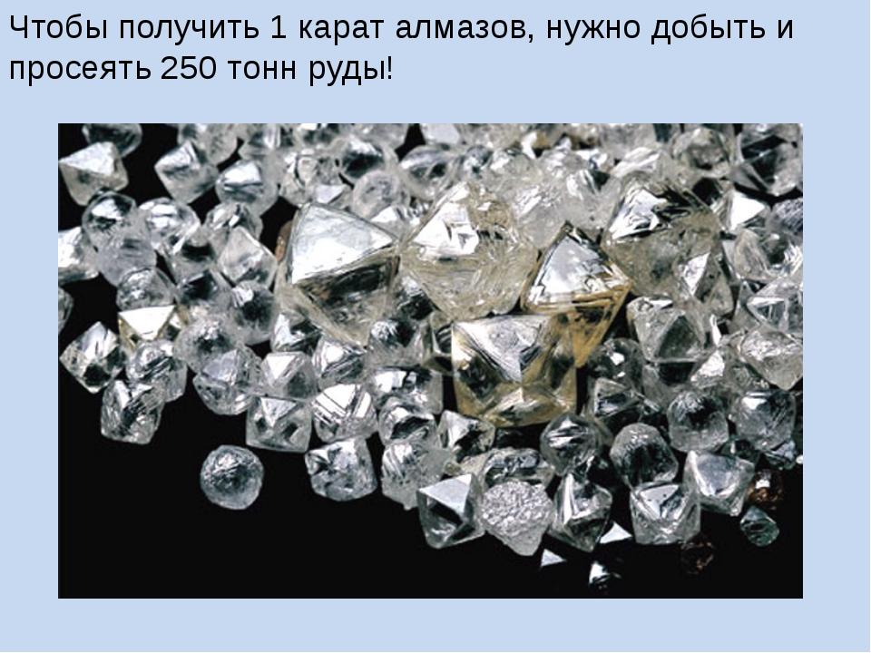 Чтобы получить 1 карат алмазов, нужно добыть и просеять 250 тонн руды!