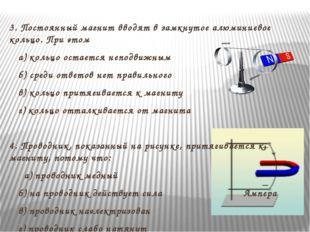 3. Постоянный магнит вводят в замкнутое алюминиевое кольцо. При этом а) коль
