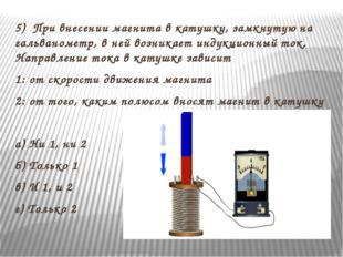 5) При внесении магнита в катушку, замкнутую на гальванометр, в ней возникает