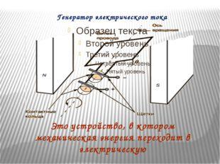 Генератор электрического тока Это устройство, в котором механическая энергия