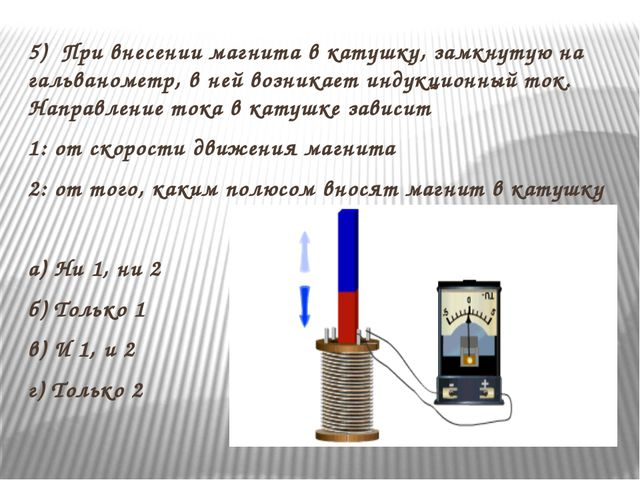 5) При внесении магнита в катушку, замкнутую на гальванометр, в ней возникает...