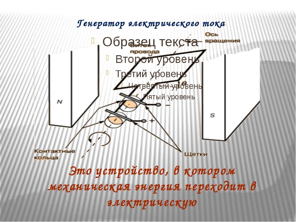 Генератор электрического тока Это устройство, в котором механическая энергия...