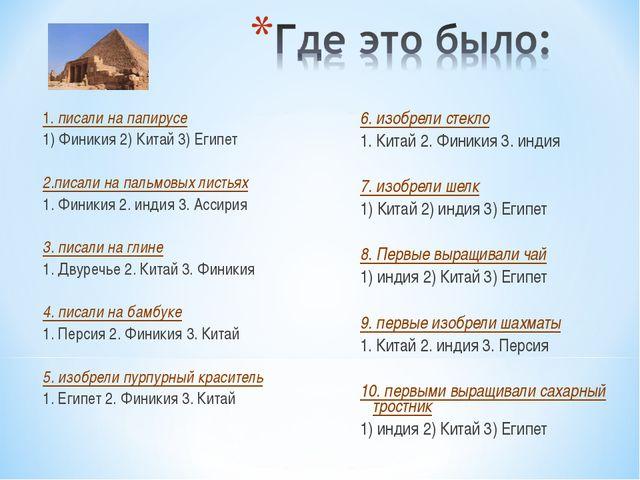 1. писали на папирусе 1) Финикия 2) Китай 3) Египет 2.писали на пальмовых лис...
