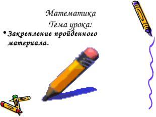 Математика Тема урока: Закрепление пройденного материала.