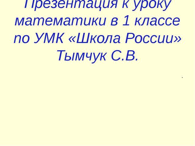 Презентация к уроку математики в 1 классе по УМК «Школа России» Тымчук С.В. .