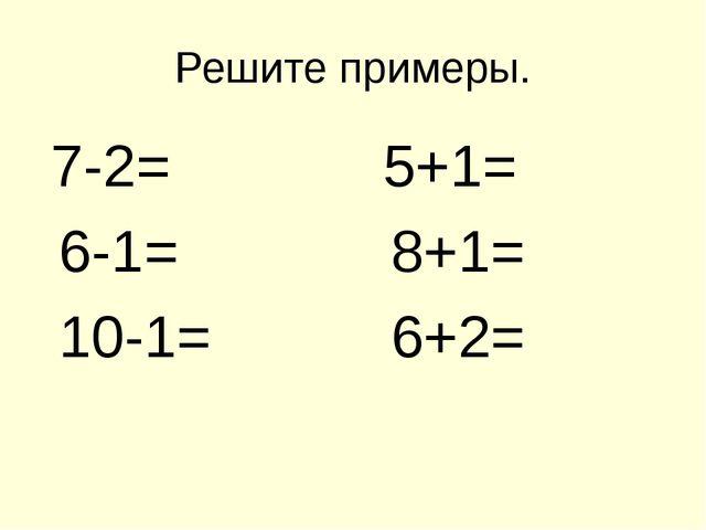 Решите примеры. 7-2= 5+1= 6-1= 8+1= 10-1= 6+2=