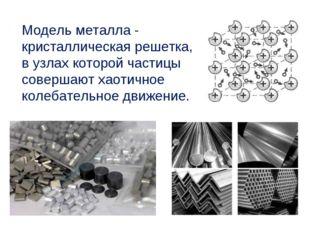 Модель металла - кристаллическая решетка, в узлах которой частицы совершают х