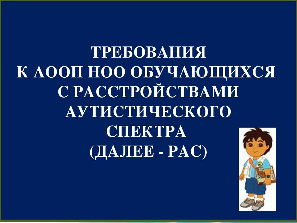 ТРЕБОВАНИЯ К АООП НОО ОБУЧАЮЩИХСЯ С РАССТРОЙСТВАМИ АУТИСТИЧЕСКОГО СПЕКТРА (Д...