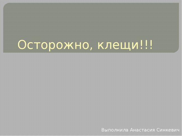 Осторожно, клещи!!! Выполнила Анастасия Синкевич