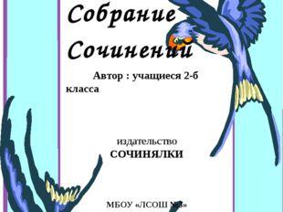 Собрание Cочинений Автор : учащиеся 2-б класса издательство СОЧИНЯЛКИ МБОУ «