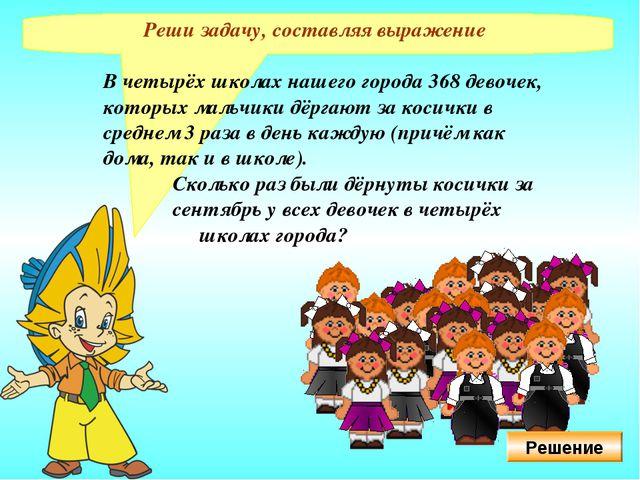 Реши задачу, составляя выражение В четырёх школах нашего города 368 девочек,...