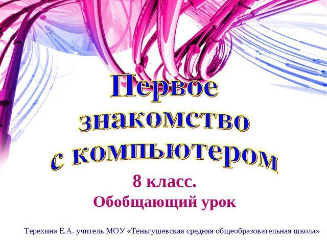 8 класс. Обобщающий урок Терехина Е.А. учитель МОУ «Теньгушевская средняя общ...