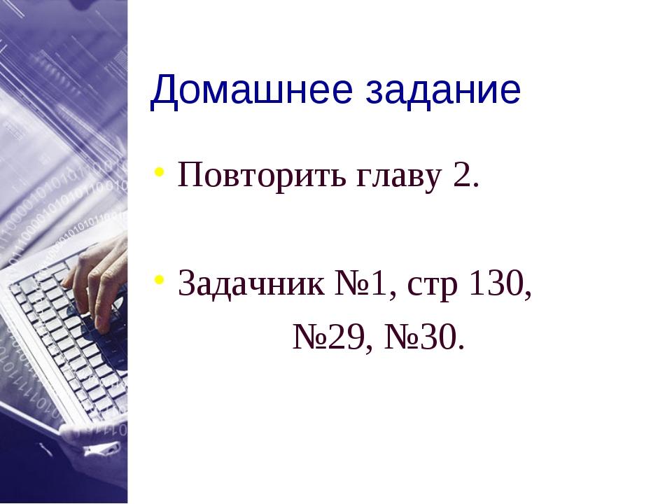 Домашнее задание Повторить главу 2. Задачник №1, стр 130, №29, №30.