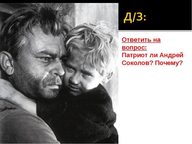 Ответить на вопрос: Патриот ли Андрей Соколов? Почему?