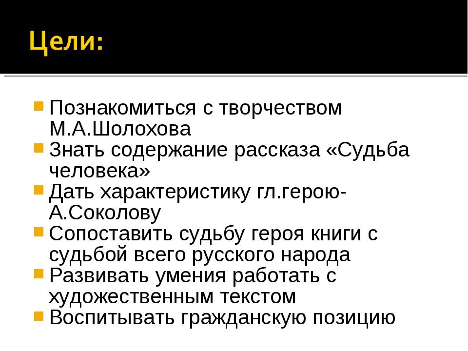 Познакомиться с творчеством М.А.Шолохова Знать содержание рассказа «Судьба че...