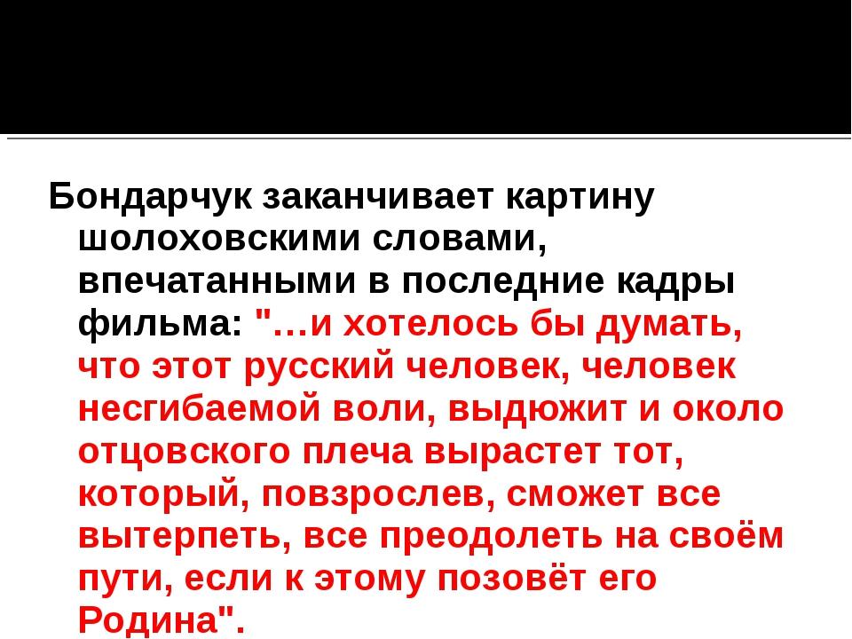 Бондарчук заканчивает картину шолоховскими словами, впечатанными в последние...