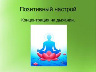 Позитивный настрой Концентрация на дыхании.