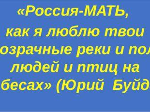 «Россия-МАТЬ, как я люблю твои прозрачные реки и поля, людей и птиц на небес