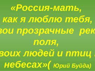 «Россия-мать, как я люблю тебя, твои прозрачные реки и поля, твоих людей и пт