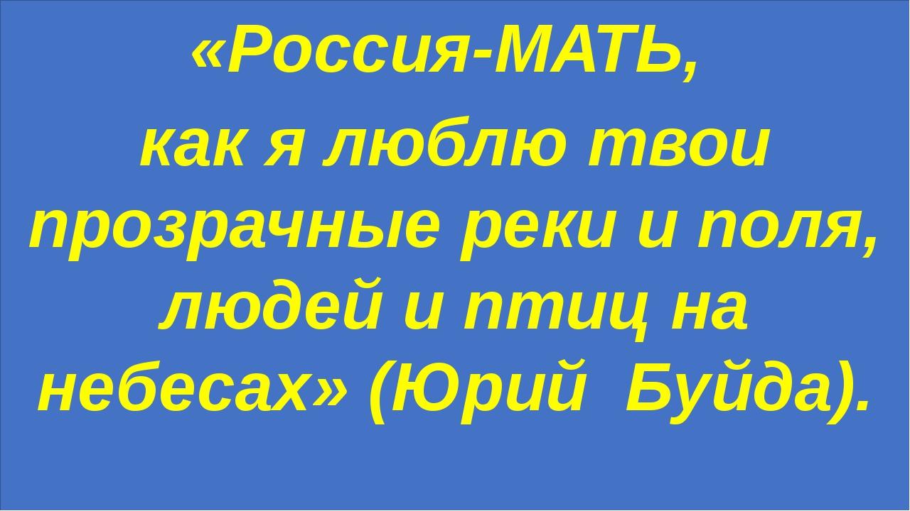 «Россия-МАТЬ, как я люблю твои прозрачные реки и поля, людей и птиц на небес...