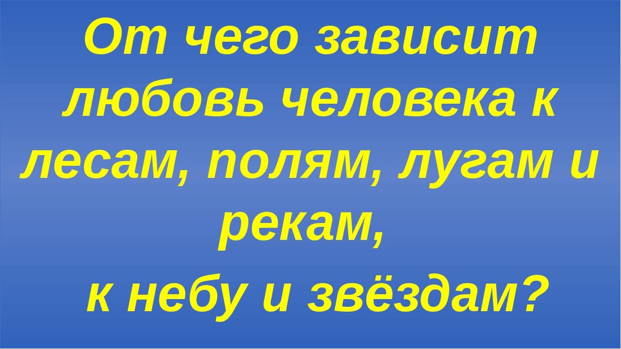 От чего зависит любовь человека к лесам, полям, лугам и рекам, к небу и звёз...