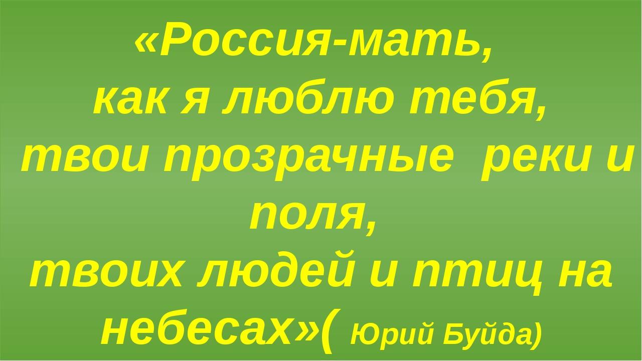 «Россия-мать, как я люблю тебя, твои прозрачные реки и поля, твоих людей и пт...