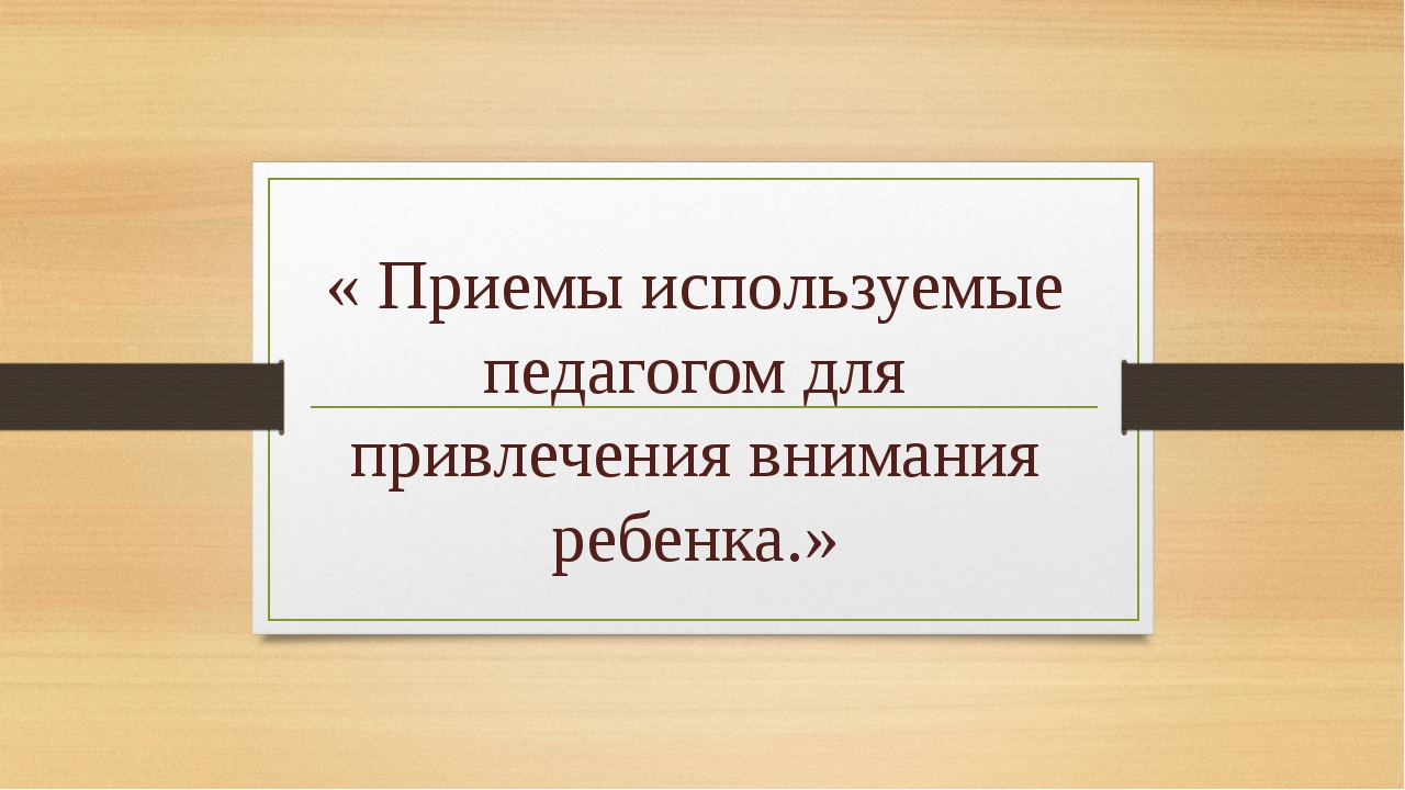 « Приемы используемые педагогом для привлечения внимания ребенка.»