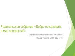 Родительское собрание «Добро пожаловать в мир профессий» Подготовила Понкрато