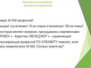 Классификация профессий строится по своим законам В мире 40 000 профессий! Ка
