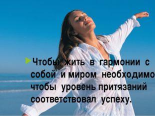 Чтобы жить в гармонии с собой и миром необходимо, чтобы уровень притязаний со