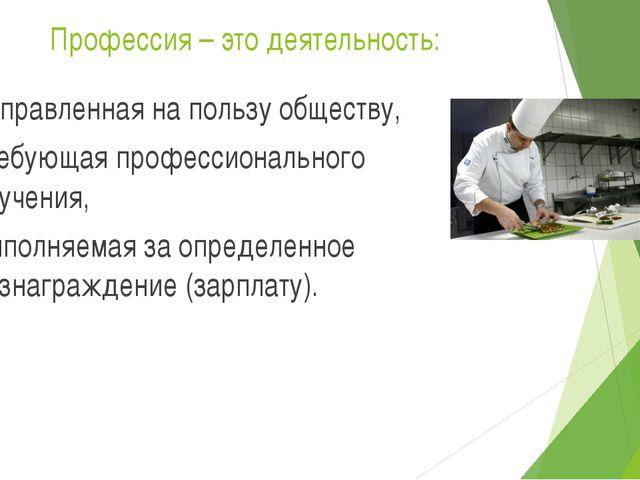Профессия – это деятельность: направленная на пользу обществу, требующая проф...